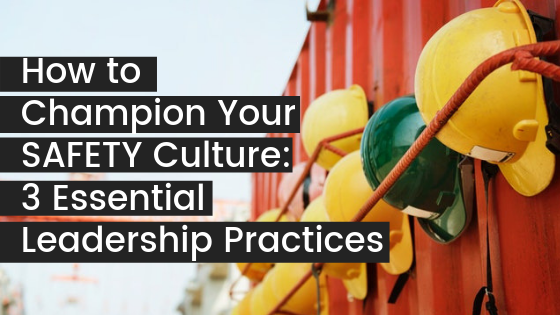 How to Champion Your Safety Culture – 3 Essential Leadership Practices