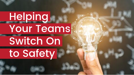 Helping Your Teams Switch on to Safety
