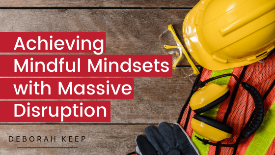 Hard hat and goggles - Achieving mindful mindsets with massive disruption